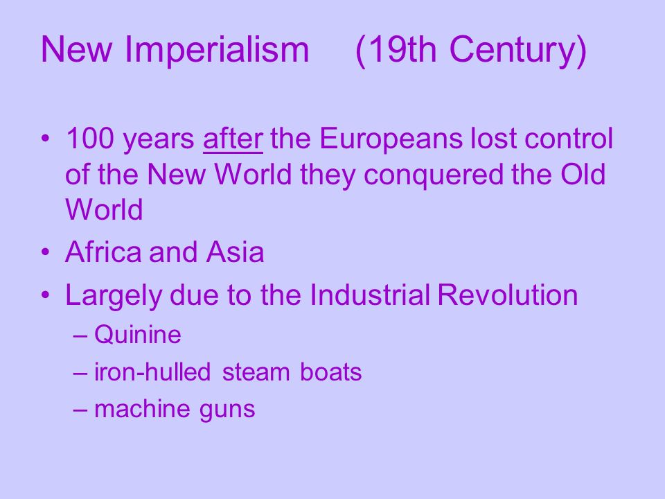 100 years after the Europeans lost control of the New World they conquered the Old World Africa and Asia Largely due to the Industrial Revolution –Quinine –iron-hulled steam boats –machine guns New Imperialism (19th Century)