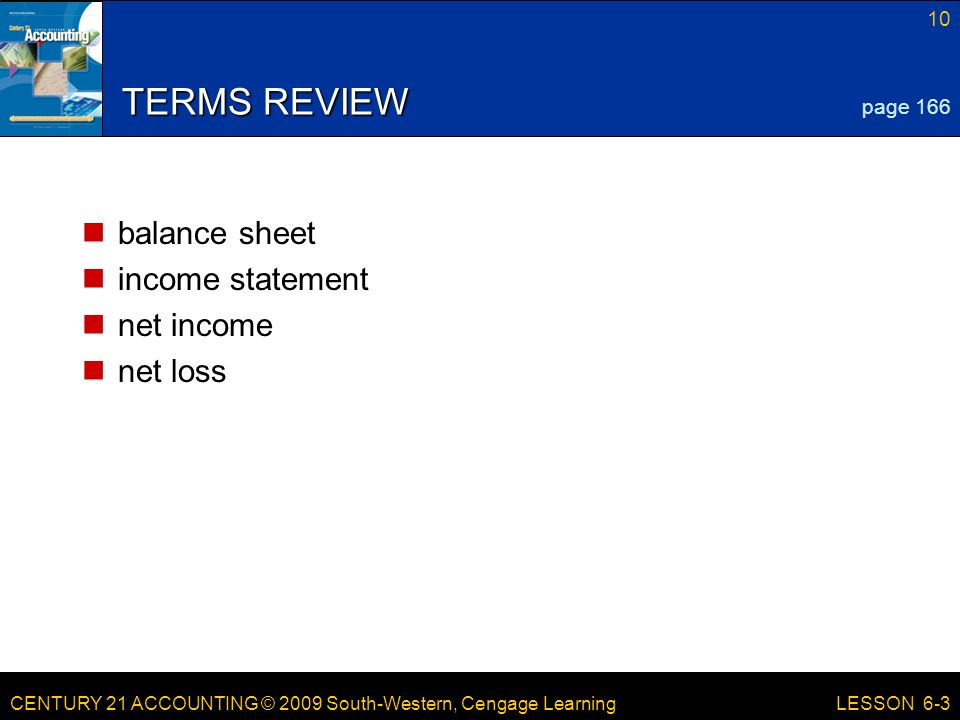 CENTURY 21 ACCOUNTING © 2009 South-Western, Cengage Learning 10 LESSON 6-3 TERMS REVIEW balance sheet income statement net income net loss page 166