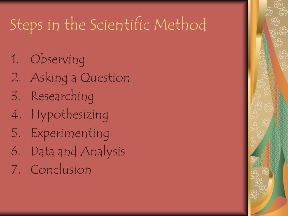 Steps in the Scientific Method 1.Observing 2.Asking a Question 3.Researching 4.Hypothesizing 5.Experimenting 6.Data and Analysis 7.Conclusion