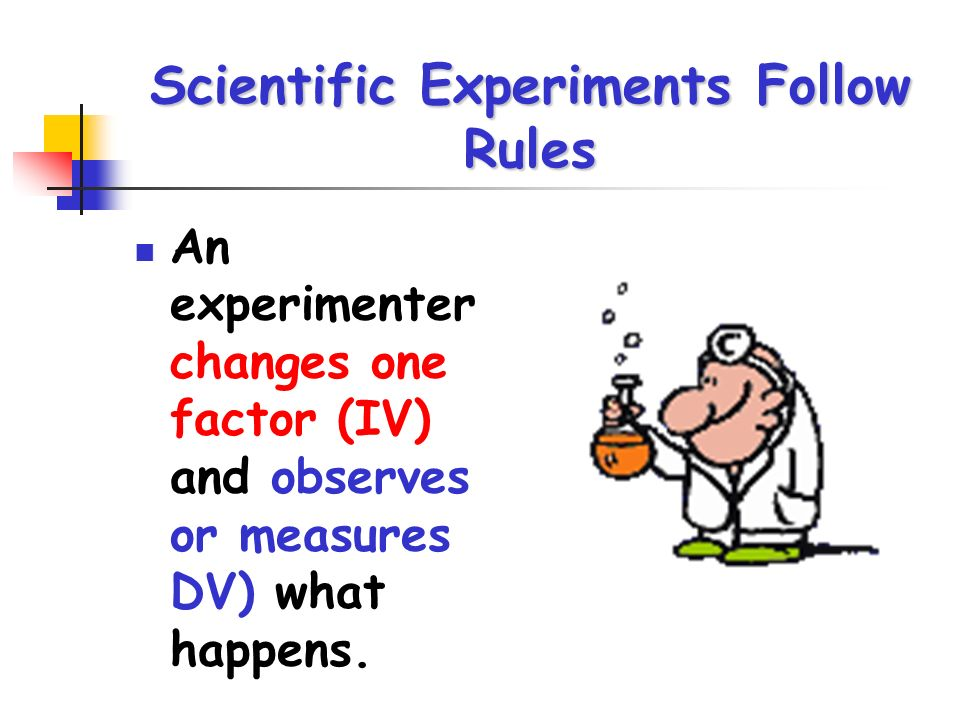 Scientific Experiments Follow Rules An experimenter changes one factor (IV) and observes or measures DV) what happens.