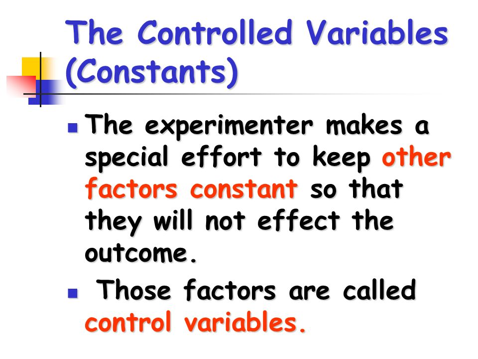 The Controlled Variables (Constants) The experimenter makes a special effort to keep other factors constant so that they will not effect the outcome.