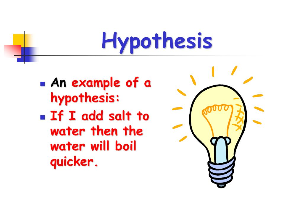 Hypothesis An example of a hypothesis: An example of a hypothesis: If I add salt to water then the water will boil quicker.
