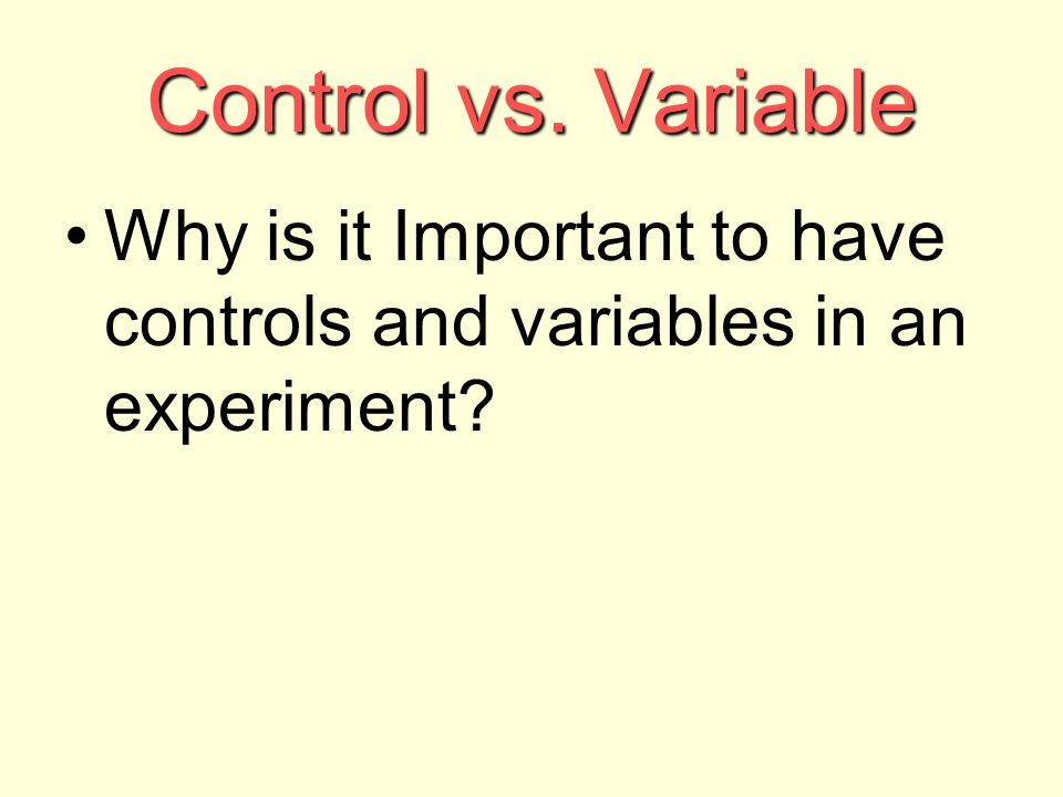 Control vs. Variable Why is it Important to have controls and variables in an experiment
