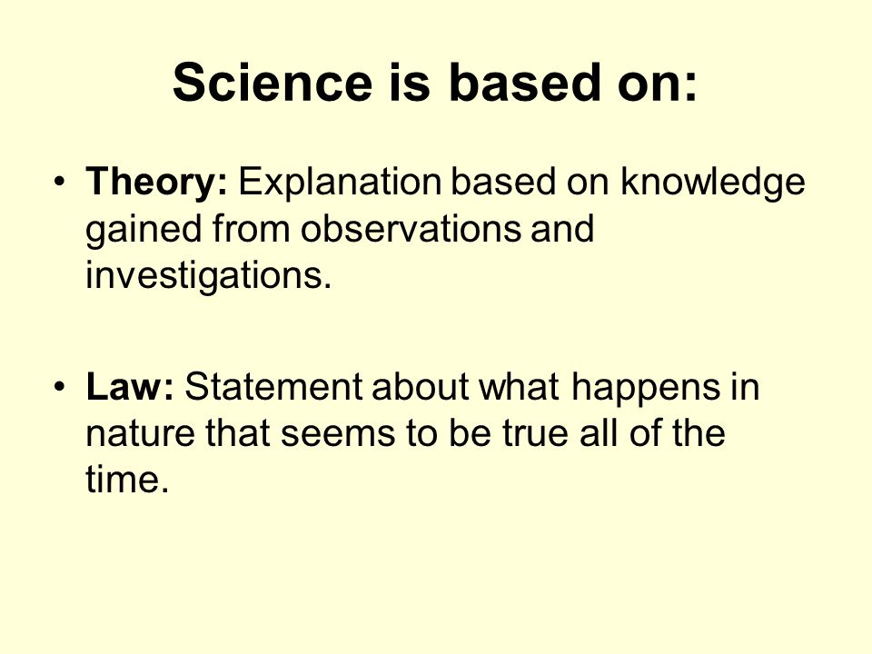 Science is based on: Theory: Explanation based on knowledge gained from observations and investigations.