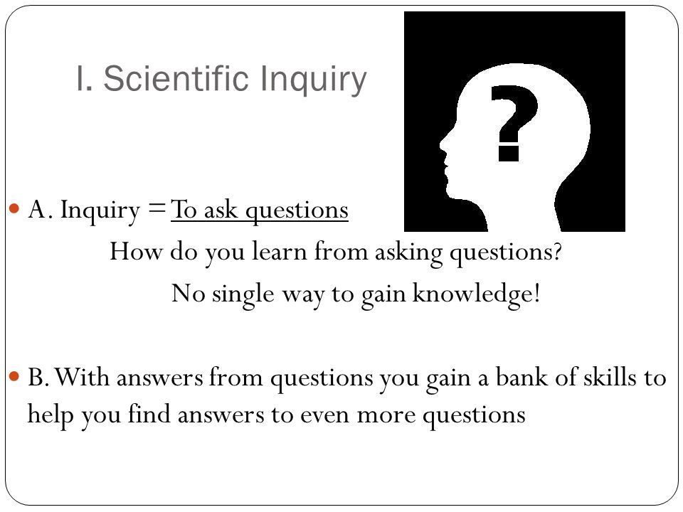 I. Scientific Inquiry A. Inquiry = To ask questions How do you learn from asking questions.