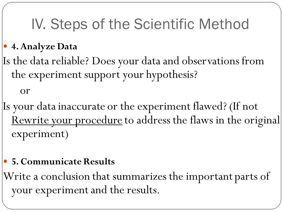IV. Steps of the Scientific Method 4. Analyze Data Is the data reliable.