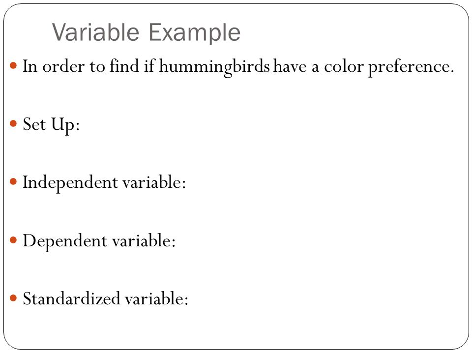 Variable Example In order to find if hummingbirds have a color preference.