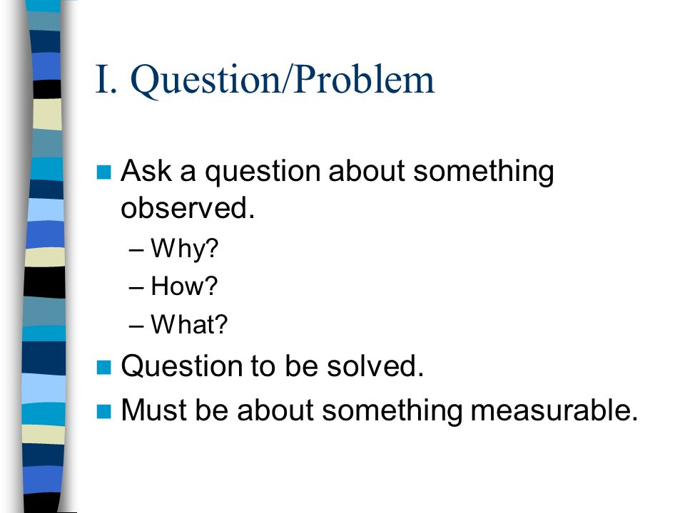 I. Question/Problem Ask a question about something observed.