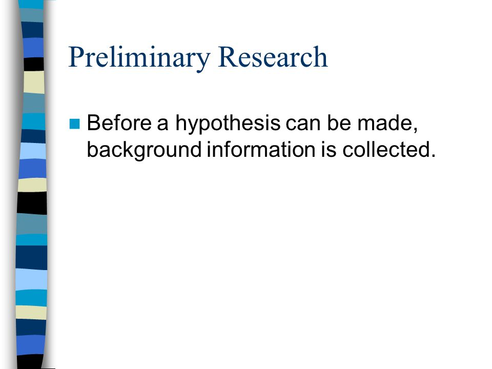 Preliminary Research Before a hypothesis can be made, background information is collected.