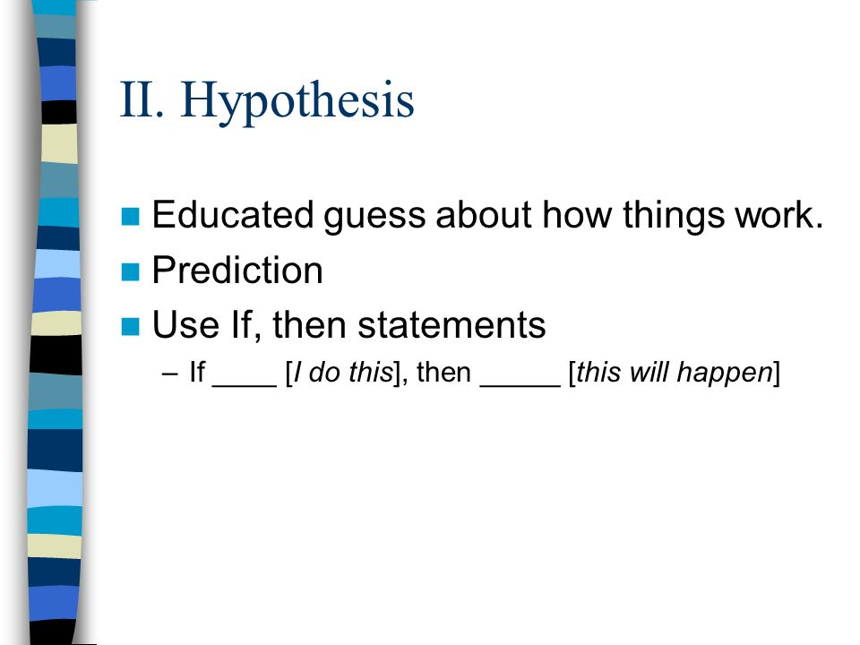 II. Hypothesis Educated guess about how things work.
