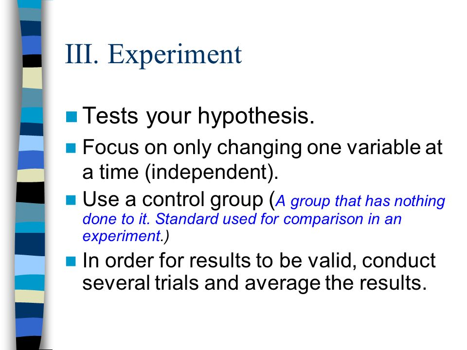 Tests your hypothesis. Focus on only changing one variable at a time (independent).