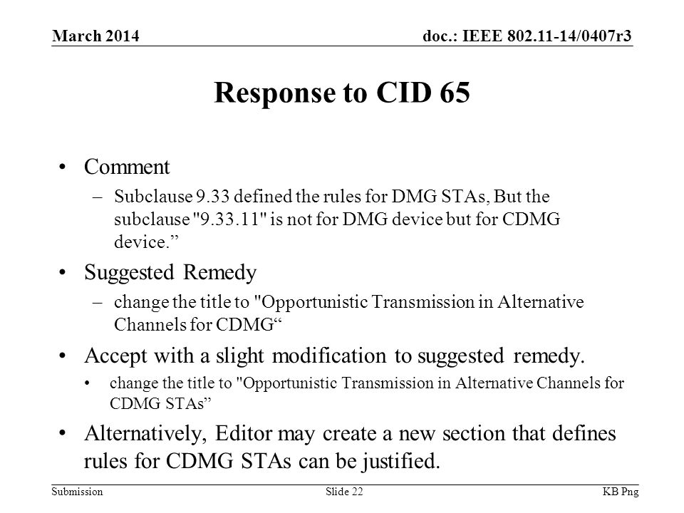 doc.: IEEE /0407r3 Submission Response to CID 65 Comment –Subclause 9.33 defined the rules for DMG STAs, But the subclause is not for DMG device but for CDMG device. Suggested Remedy –change the title to Opportunistic Transmission in Alternative Channels for CDMG Accept with a slight modification to suggested remedy.