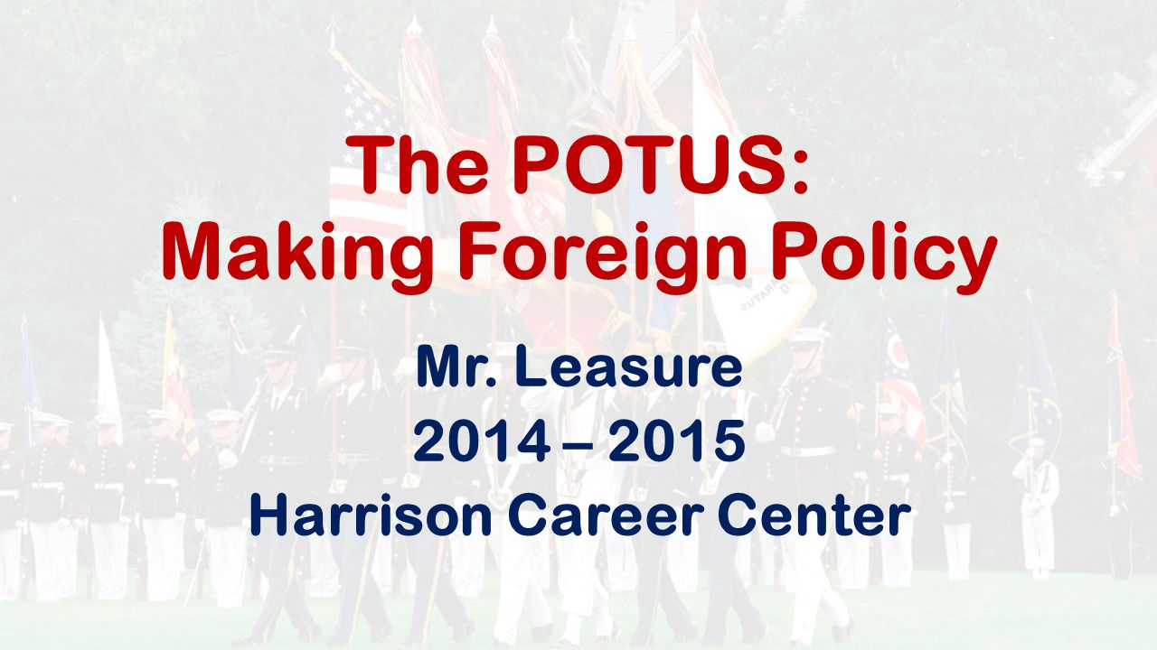 The POTUS: Making Foreign Policy Mr. Leasure 2014 – 2015 Harrison Career Center
