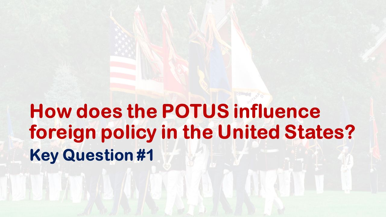 How does the POTUS influence foreign policy in the United States Key Question #1