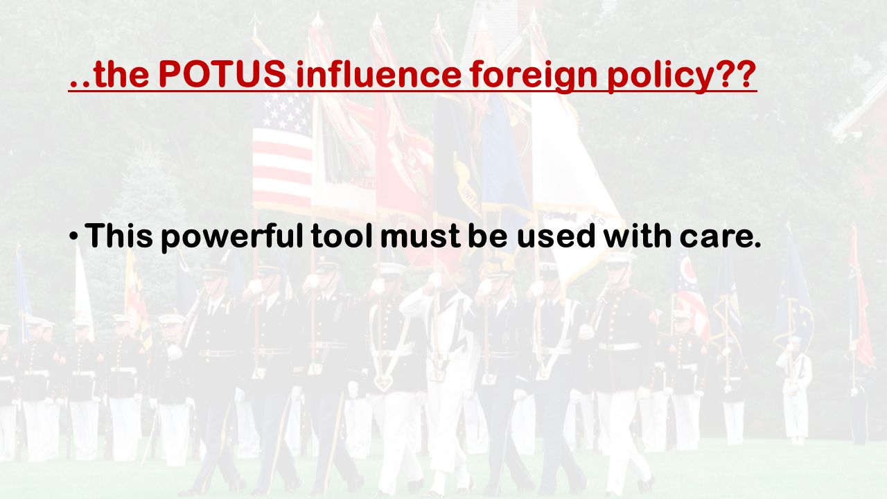 ..the POTUS influence foreign policy This powerful tool must be used with care.