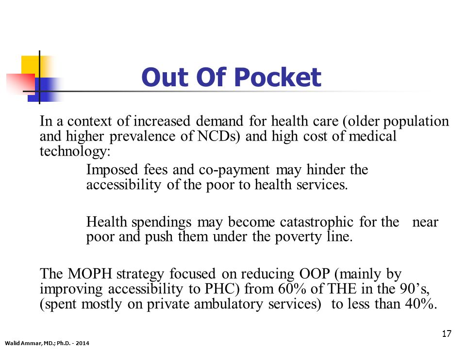 17 Out Of Pocket In a context of increased demand for health care (older population and higher prevalence of NCDs) and high cost of medical technology: Imposed fees and co-payment may hinder the accessibility of the poor to health services.