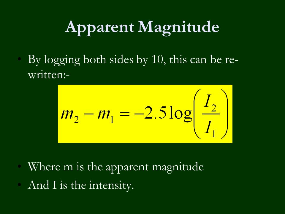 Apparent Magnitude By logging both sides by 10, this can be re- written:- Where m is the apparent magnitude And I is the intensity.