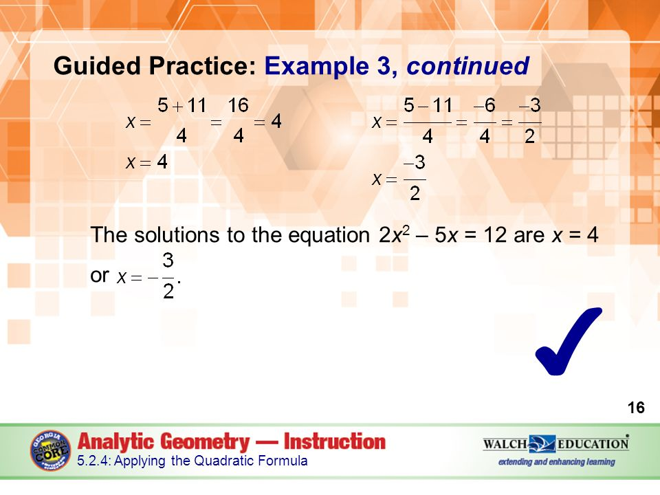 Guided Practice: Example 3, continued The solutions to the equation 2x 2 – 5x = 12 are x = 4 or : Applying the Quadratic Formula ✔