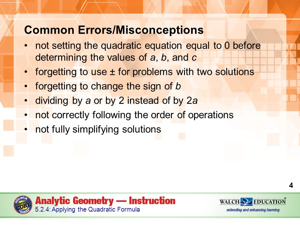 Common Errors/Misconceptions not setting the quadratic equation equal to 0 before determining the values of a, b, and c forgetting to use ± for problems with two solutions forgetting to change the sign of b dividing by a or by 2 instead of by 2a not correctly following the order of operations not fully simplifying solutions : Applying the Quadratic Formula