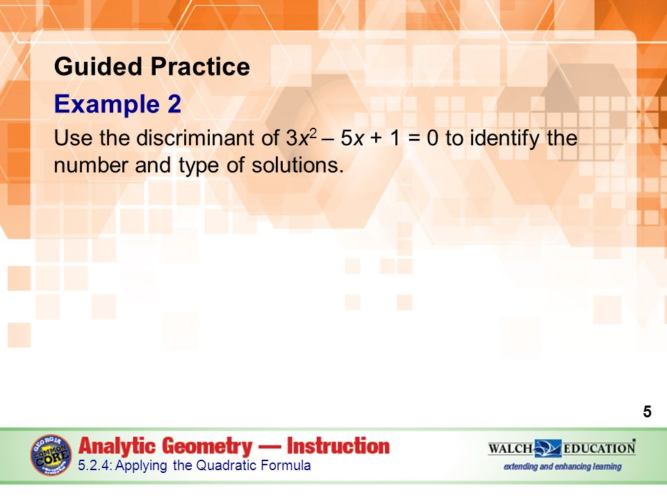 Guided Practice Example 2 Use the discriminant of 3x 2 – 5x + 1 = 0 to identify the number and type of solutions.