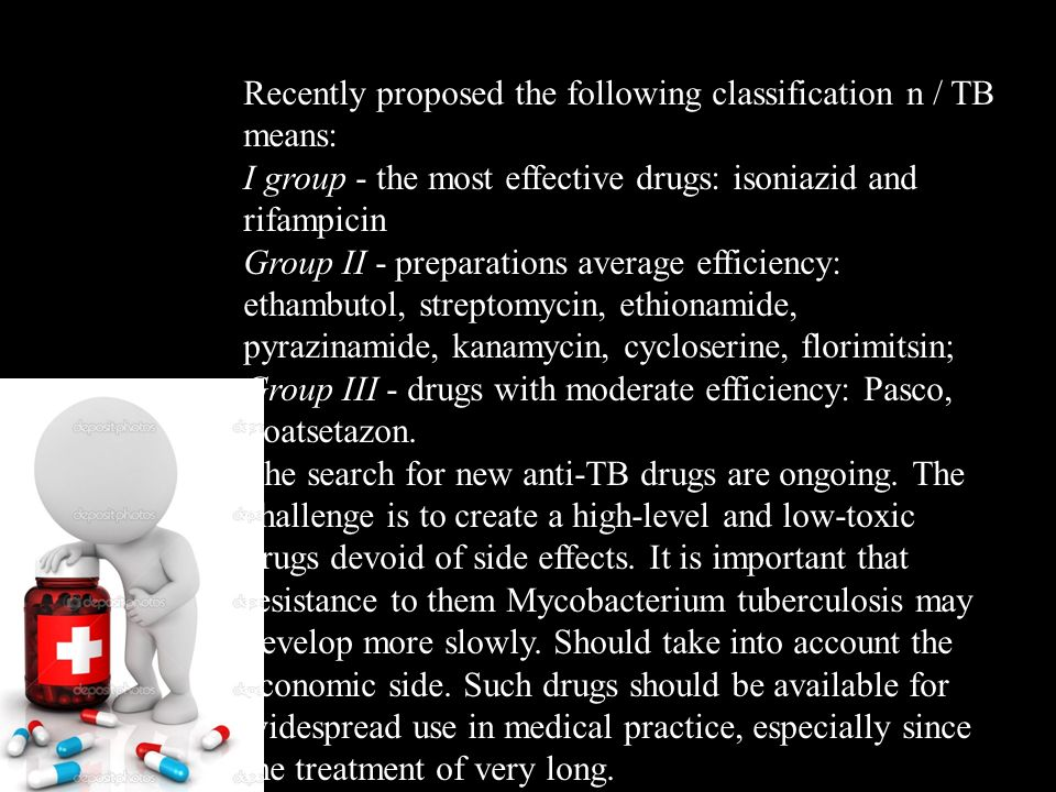 Recently proposed the following classification n / TB means: I group - the most effective drugs: isoniazid and rifampicin Group II - preparations average efficiency: ethambutol, streptomycin, ethionamide, pyrazinamide, kanamycin, cycloserine, florimitsin; Group III - drugs with moderate efficiency: Pasco, tioatsetazon.