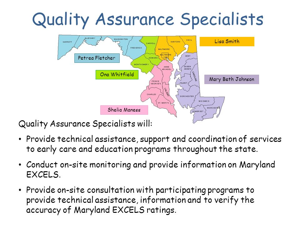 Quality Assurance Specialists Petrea Fletcher Ona Whitfield Mary Beth Johnson Shelia Maness Lisa Smith Quality Assurance Specialists will: Provide technical assistance, support and coordination of services to early care and education programs throughout the state.