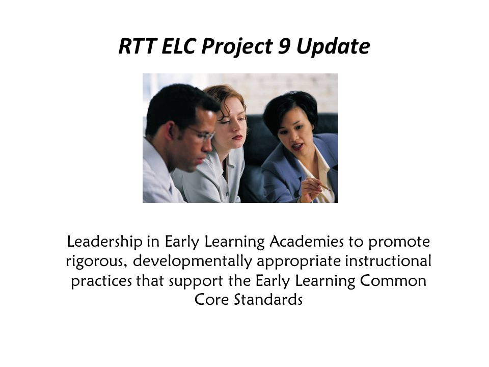RTT ELC Project 9 Update Leadership in Early Learning Academies to promote rigorous, developmentally appropriate instructional practices that support the Early Learning Common Core Standards