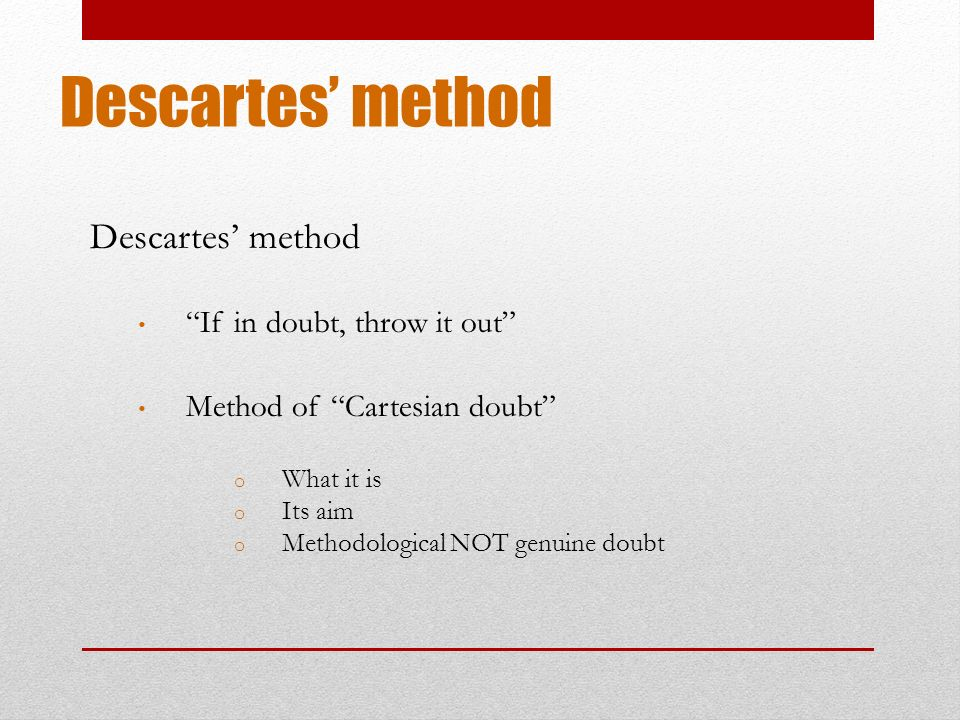 descartes methods of doubt essay Methodic doubt, in cartesian philosophy, a way of searching for certainty by systematically though tentatively doubting everythingfirst, all statements are classified according to type and source of knowledge—eg, knowledge from tradition, empirical knowledge, and mathematical knowledge.