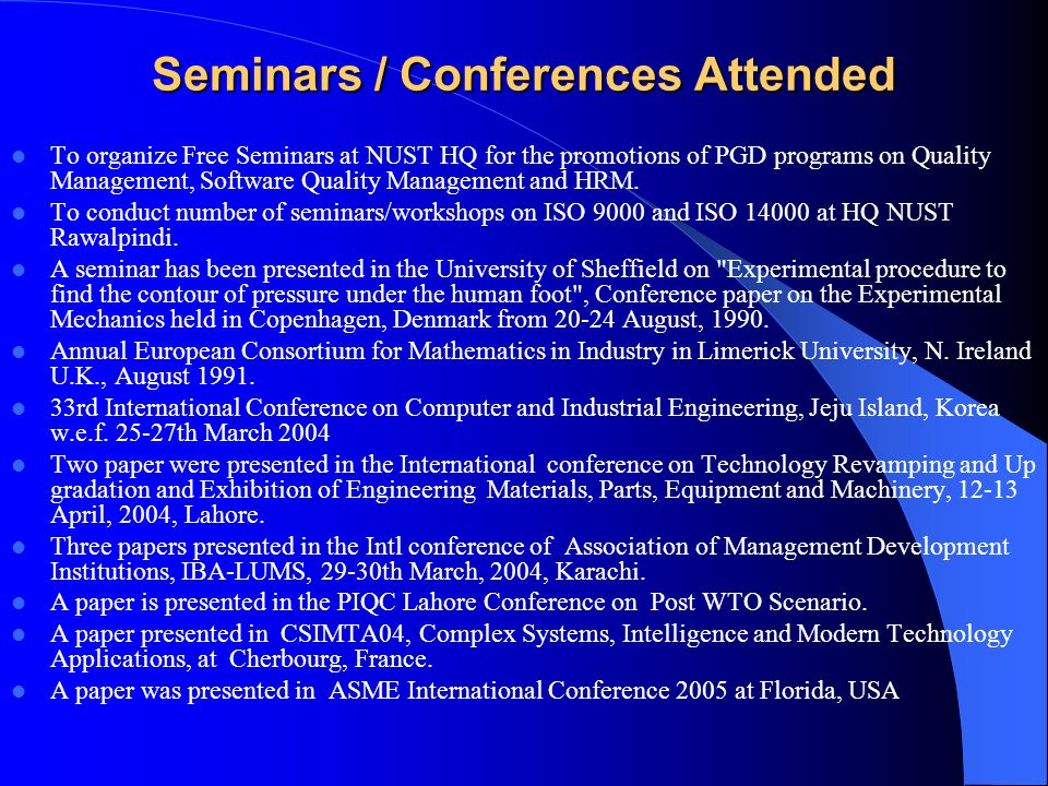 Seminars / Conferences Attended To organize Free Seminars at NUST HQ for the promotions of PGD programs on Quality Management, Software Quality Management and HRM.
