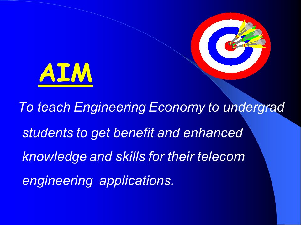AIM To teach Engineering Economy to undergrad students to get benefit and enhanced knowledge and skills for their telecom engineering applications.