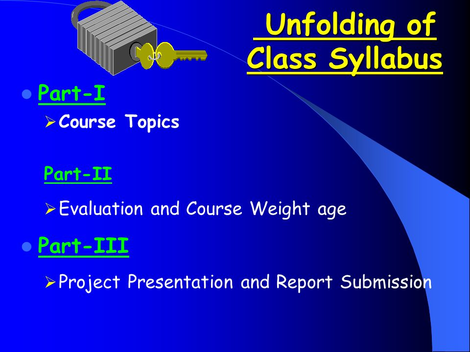 Unfolding of Class Syllabus Unfolding of Class Syllabus Part-I  Course Topics Part-II  Evaluation and Course Weight age Part-III  Project Presentation and Report Submission