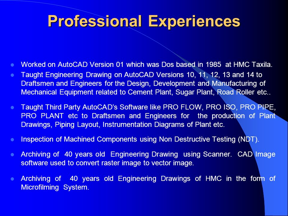 Professional Experiences Worked on AutoCAD Version 01 which was Dos based in 1985 at HMC Taxila.