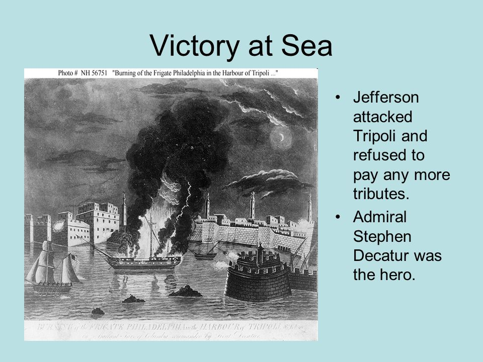 Victory at Sea Jefferson attacked Tripoli and refused to pay any more tributes.