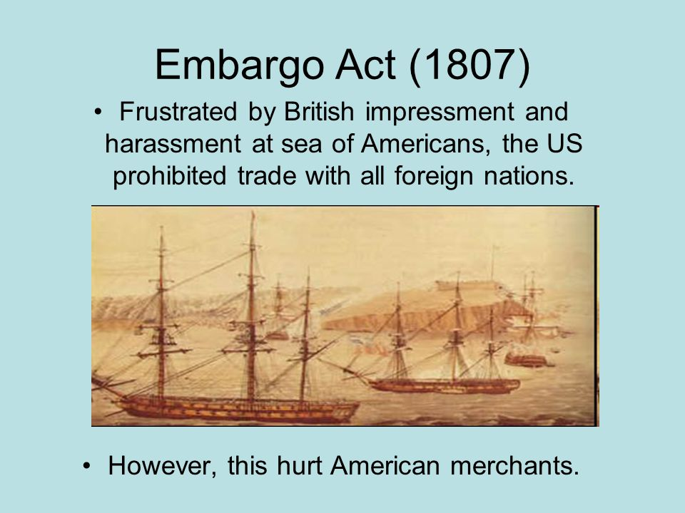 Embargo Act (1807) Frustrated by British impressment and harassment at sea of Americans, the US prohibited trade with all foreign nations.