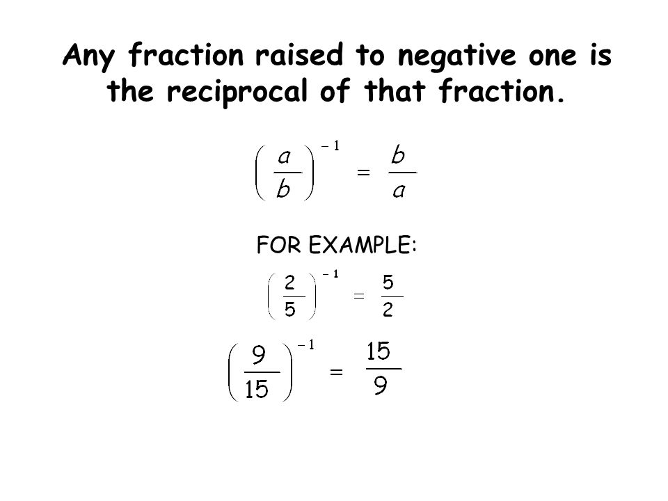 Any fraction raised to negative one is the reciprocal of that fraction. FOR EXAMPLE: