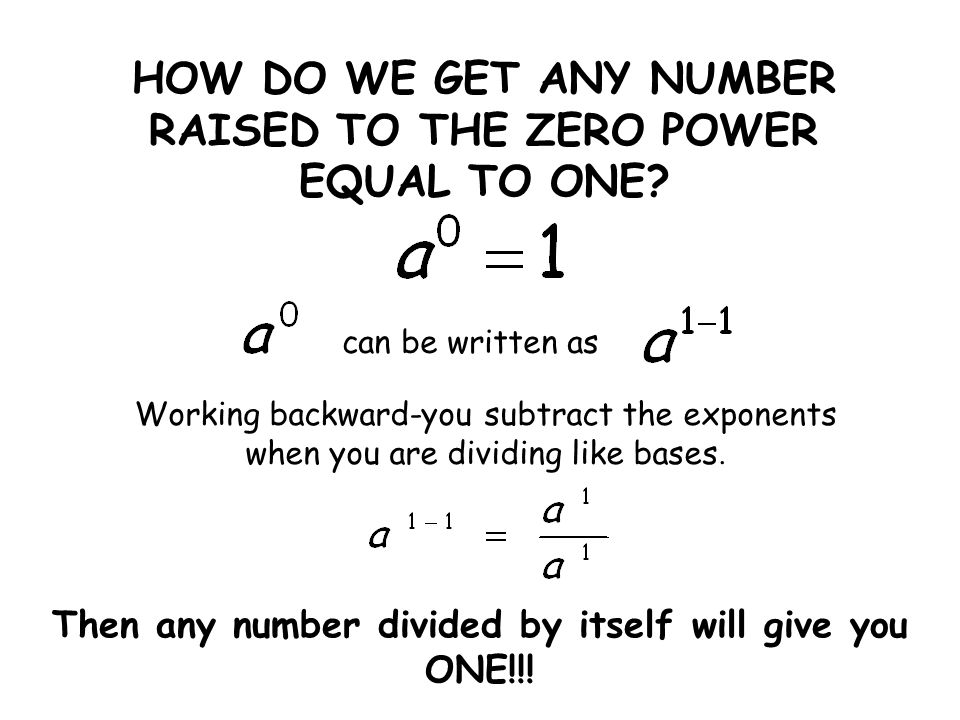 HOW DO WE GET ANY NUMBER RAISED TO THE ZERO POWER EQUAL TO ONE.