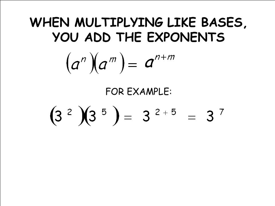 WHEN MULTIPLYING LIKE BASES, YOU ADD THE EXPONENTS FOR EXAMPLE: