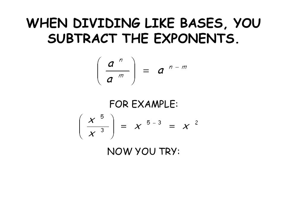 WHEN DIVIDING LIKE BASES, YOU SUBTRACT THE EXPONENTS. FOR EXAMPLE: NOW YOU TRY: