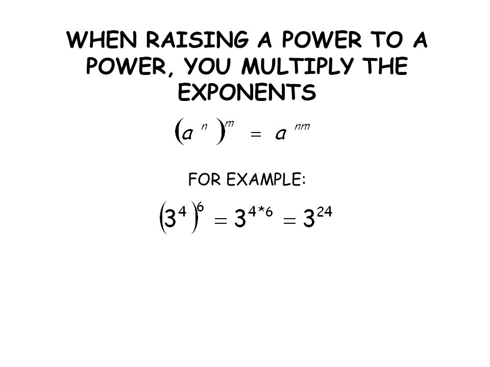 WHEN RAISING A POWER TO A POWER, YOU MULTIPLY THE EXPONENTS FOR EXAMPLE: