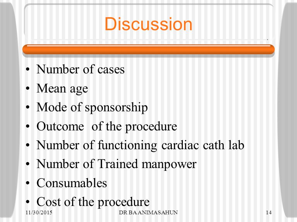 Discussion Number of cases Mean age Mode of sponsorship Outcome of the procedure Number of functioning cardiac cath lab Number of Trained manpower Consumables Cost of the procedure 11/30/2015DR BA ANIMASAHUN14