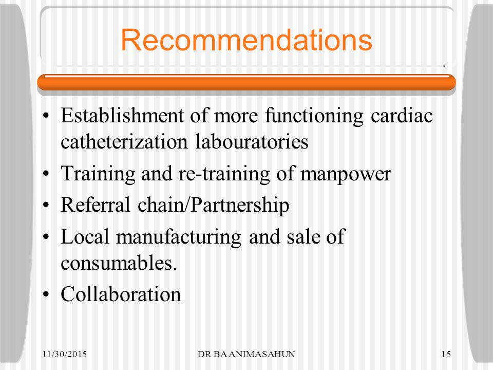 Recommendations Establishment of more functioning cardiac catheterization labouratories Training and re-training of manpower Referral chain/Partnership Local manufacturing and sale of consumables.