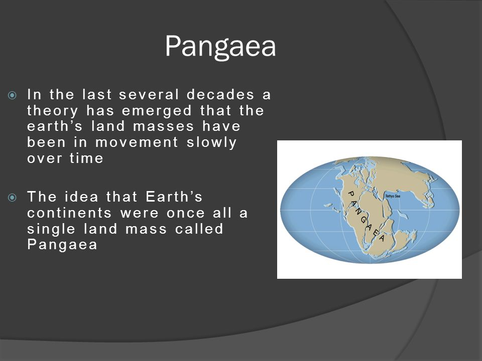 Pangaea  In the last several decades a theory has emerged that the earth's land masses have been in movement slowly over time  The idea that Earth's continents were once all a single land mass called Pangaea