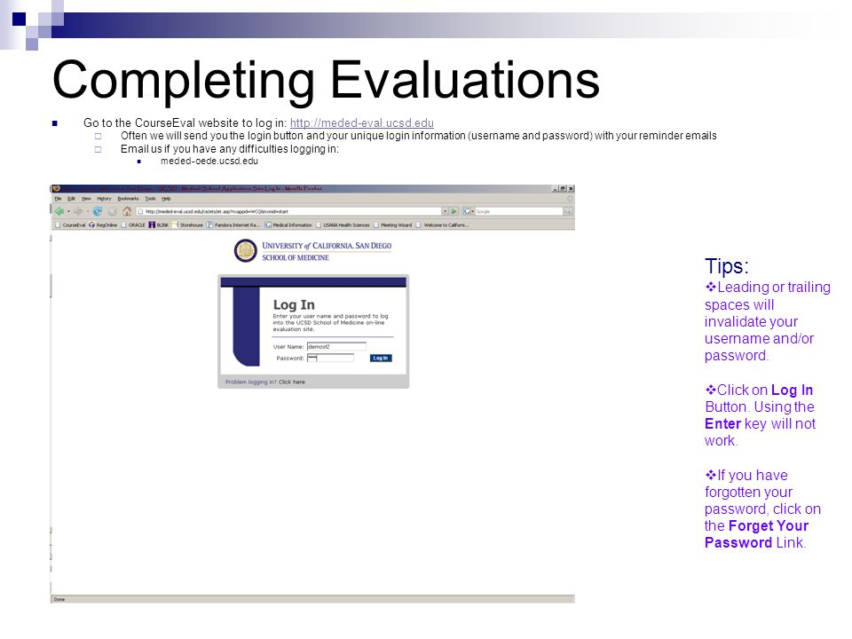 Completing Evaluations Go to the CourseEval website to log in:    Often we will send you the login button and your unique login information (username and password) with your reminder  s   us if you have any difficulties logging in: meded-oede.ucsd.edu Tips:  Leading or trailing spaces will invalidate your username and/or password.
