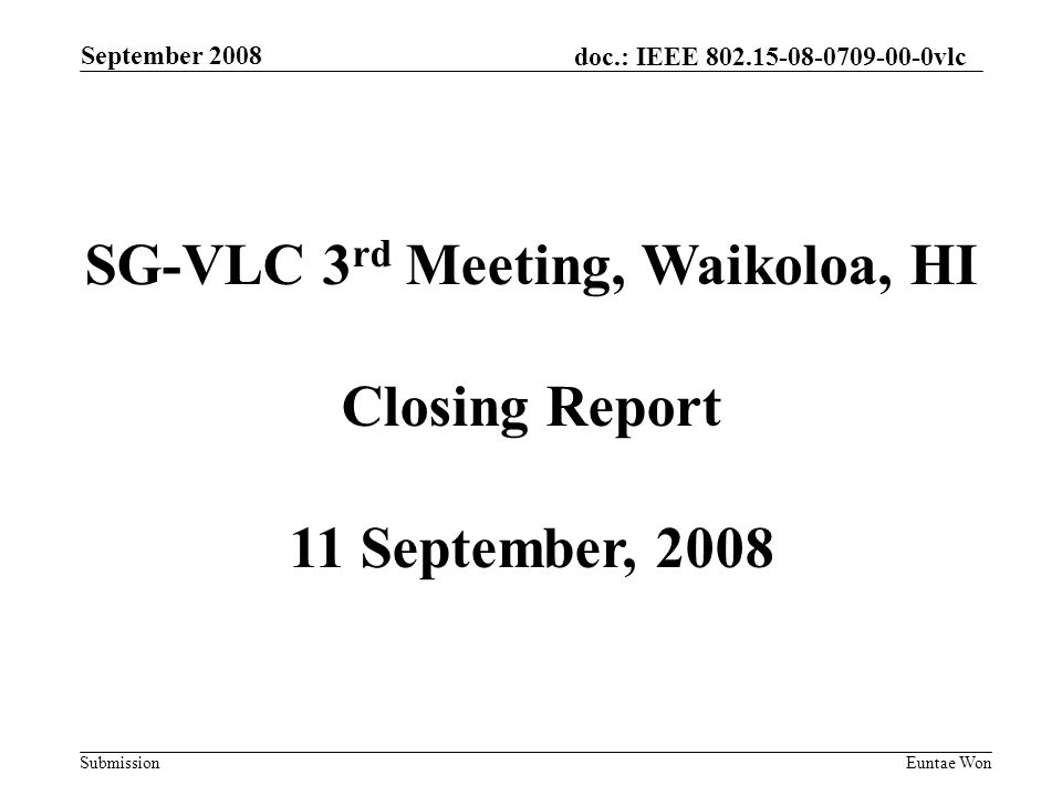 doc.: IEEE vlc Submission September 2008 Euntae Won SG-VLC 3 rd Meeting, Waikoloa, HI Closing Report 11 September, 2008