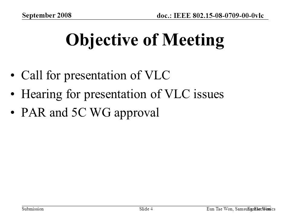 doc.: IEEE vlc Submission September 2008 Euntae Won Eun Tae Won, Samsung Electronics Slide 4 Objective of Meeting Call for presentation of VLC Hearing for presentation of VLC issues PAR and 5C WG approval