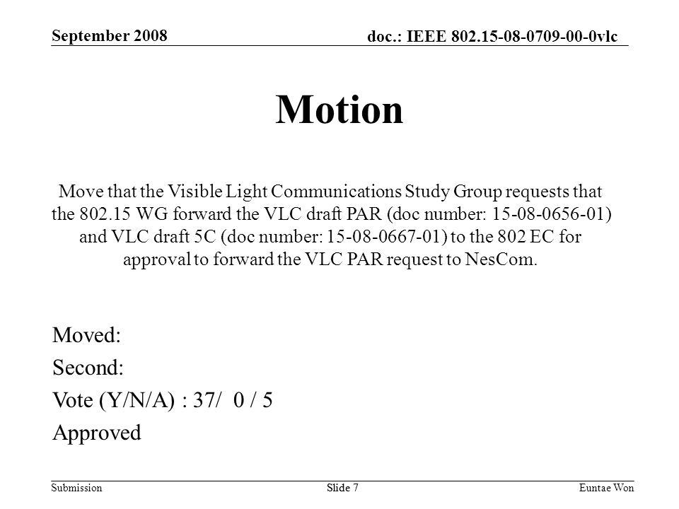 doc.: IEEE vlc Submission September 2008 Euntae WonSlide 7 Motion Move that the Visible Light Communications Study Group requests that the WG forward the VLC draft PAR (doc number: ) and VLC draft 5C (doc number: ) to the 802 EC for approval to forward the VLC PAR request to NesCom.