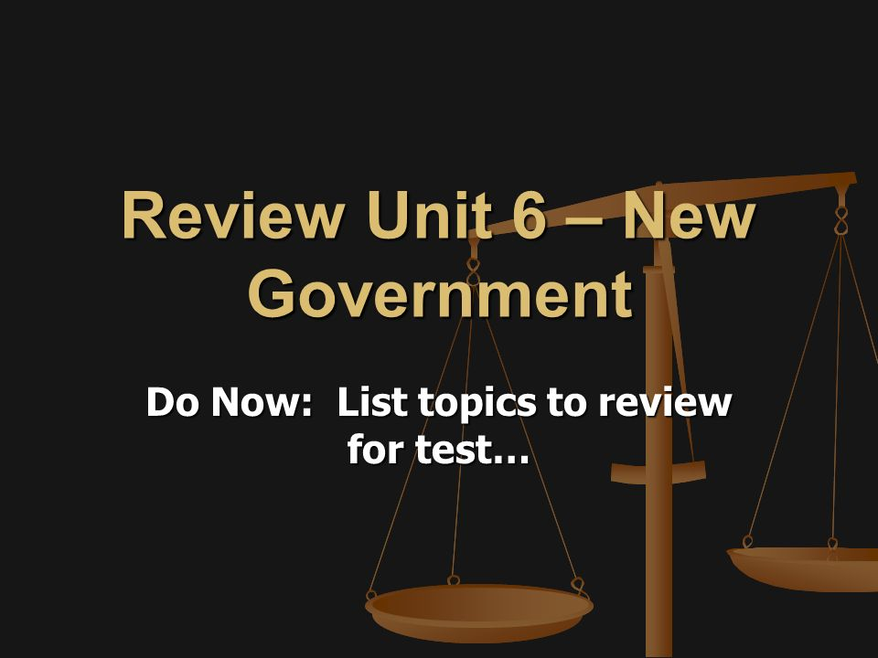 Review Unit 6 – New Government Do Now: List topics to review for test…