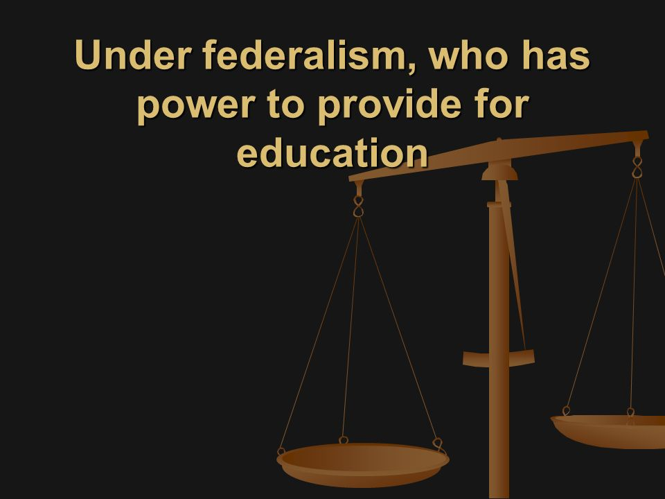 Under federalism, who has power to provide for education