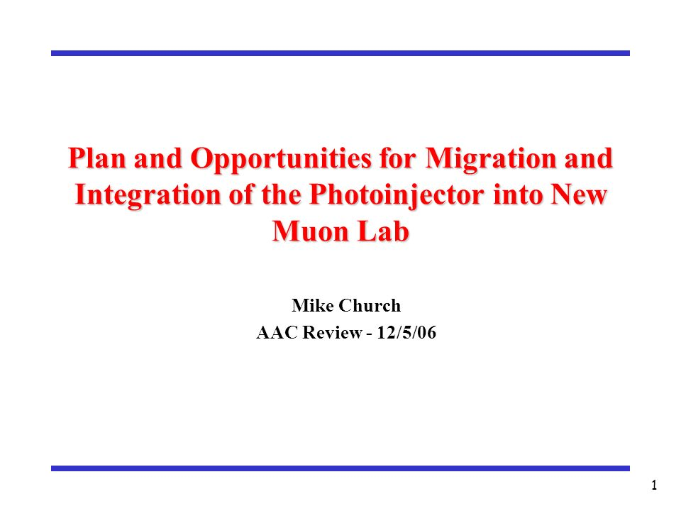 1 Plan and Opportunities for Migration and Integration of the Photoinjector into New Muon Lab Mike Church AAC Review - 12/5/06