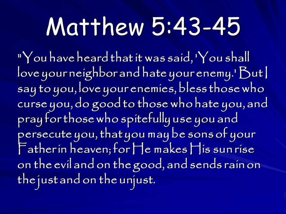 Matthew 5:43-45 You have heard that it was said, You shall love your neighbor and hate your enemy. But I say to you, love your enemies, bless those who curse you, do good to those who hate you, and pray for those who spitefully use you and persecute you, that you may be sons of your Father in heaven; for He makes His sun rise on the evil and on the good, and sends rain on the just and on the unjust.